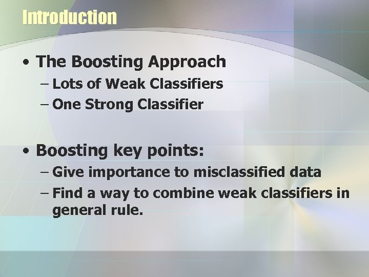 Introduction • The Boosting Approach – Lots of Weak Classifiers – One Strong Classifier