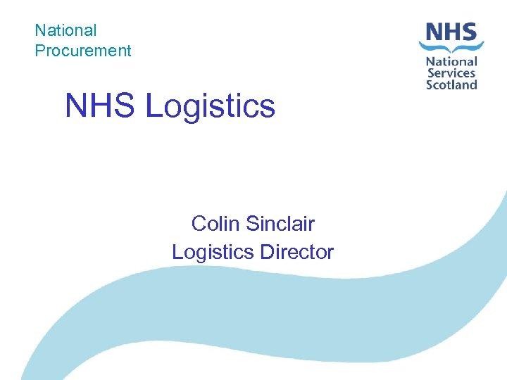 National Procurement NHS Logistics Colin Sinclair Logistics Director