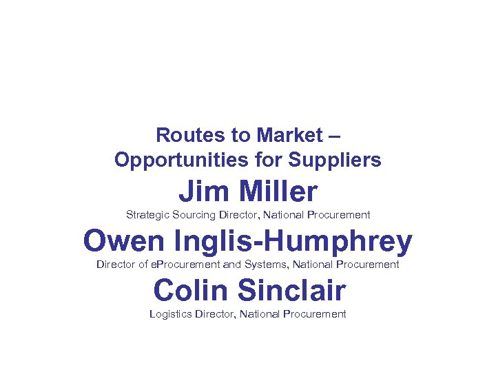 Routes to Market – Opportunities for Suppliers Jim Miller Strategic Sourcing Director, National Procurement