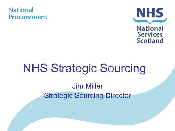 NHS Strategic Sourcing Jim Miller Strategic Sourcing Director