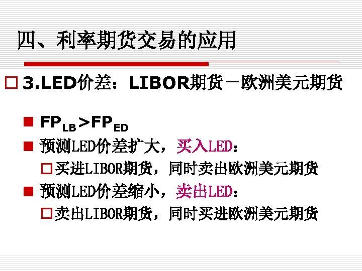 四、利率期货交易的应用 o 3. LED价差:LIBOR期货-欧洲美元期货 n FPLB>FPED n 预测LED价差扩大,买入LED: o 买进LIBOR期货,同时卖出欧洲美元期货 n 预测LED价差缩小,卖出LED: o 卖出LIBOR期货,同时买进欧洲美元期货