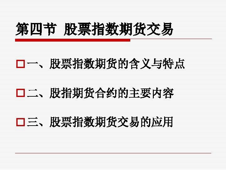 第四节 股票指数期货交易 o 一、股票指数期货的含义与特点 o 二、股指期货合约的主要内容 o 三、股票指数期货交易的应用