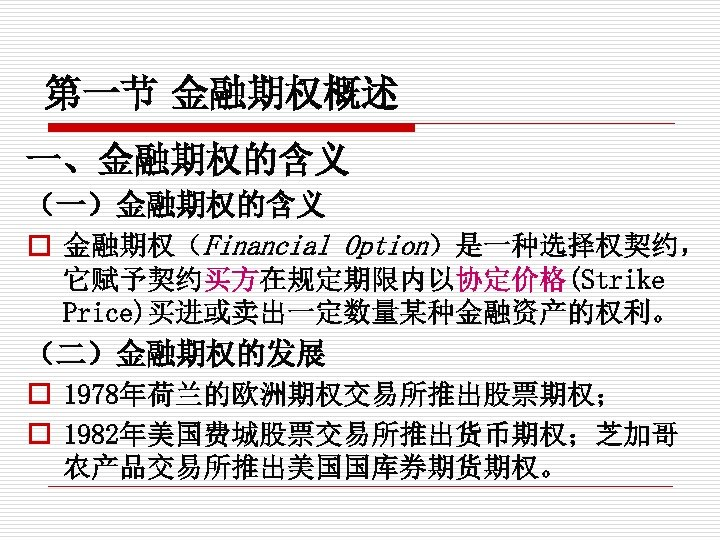 第一节 金融期权概述 一、金融期权的含义 (一)金融期权的含义 o 金融期权(Financial Option)是一种选择权契约, 它赋予契约买方在规定期限内以协定价格(Strike Price)买进或卖出一定数量某种金融资产的权利。 (二)金融期权的发展 o 1978年荷兰的欧洲期权交易所推出股票期权; o 1982年美国费城股票交易所推出货币期权;芝加哥