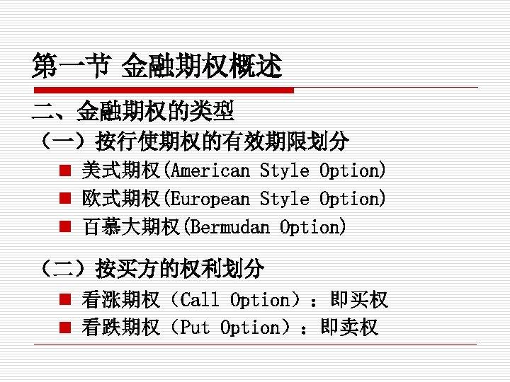 第一节 金融期权概述 二、金融期权的类型 (一)按行使期权的有效期限划分 n 美式期权(American Style Option) n 欧式期权(European Style Option) n 百慕大期权(Bermudan