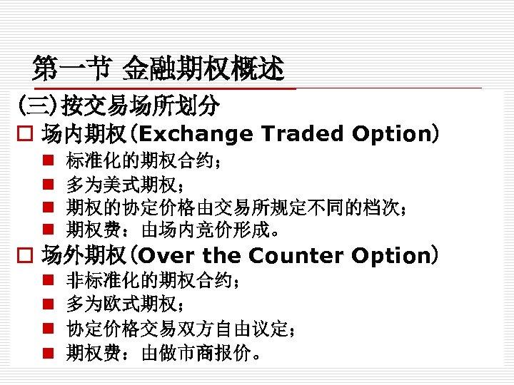第一节 金融期权概述 (三)按交易场所划分 o 场内期权(Exchange Traded Option) n n 标准化的期权合约; 多为美式期权; 期权的协定价格由交易所规定不同的档次; 期权费:由场内竞价形成。 o