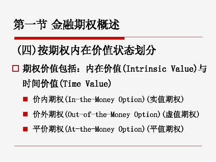 第一节 金融期权概述 (四)按期权内在价值状态划分 o 期权价值包括:内在价值(Intrinsic Value)与 时间价值(Time Value) n 价内期权(In-the-Money Option)(实值期权) n 价外期权(Out-of-the-Money Option)(虚值期权)