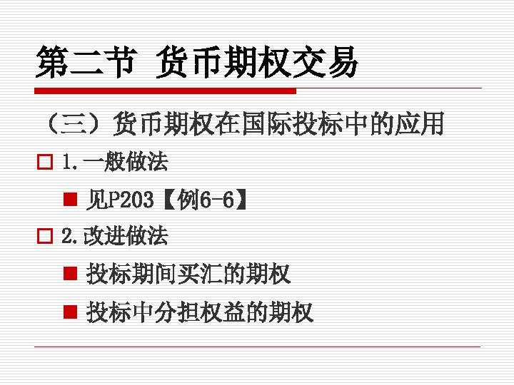 第二节 货币期权交易 (三)货币期权在国际投标中的应用 o 1. 一般做法 n 见P 203【例6 -6】 o 2. 改进做法 n