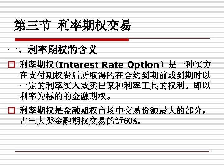 第三节 利率期权交易 一、利率期权的含义 o 利率期权(Interest Rate Option)是一种买方 在支付期权费后所取得的在合约到期前或到期时以 一定的利率买入或卖出某种利率 具的权利。即以 利率为标的的金融期权。 o 利率期权是金融期权市场中交易份额最大的部分, 占三大类金融期权交易的近