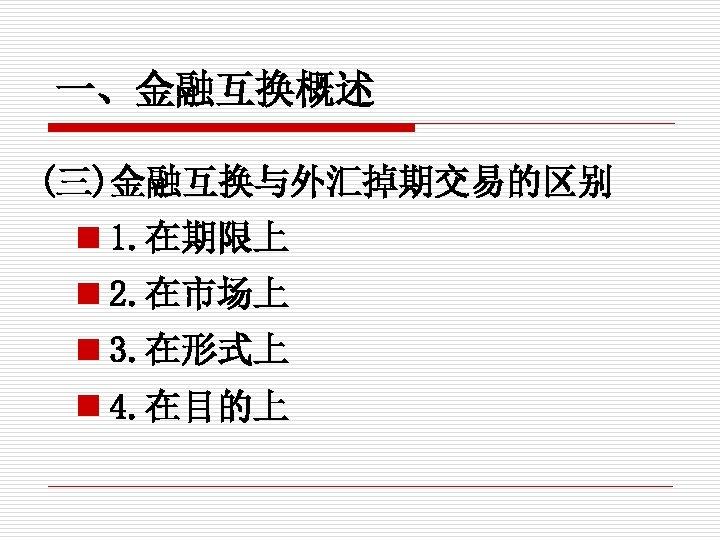 一、金融互换概述 (三)金融互换与外汇掉期交易的区别 n 1. 在期限上 n 2. 在市场上 n 3. 在形式上 n 4. 在目的上