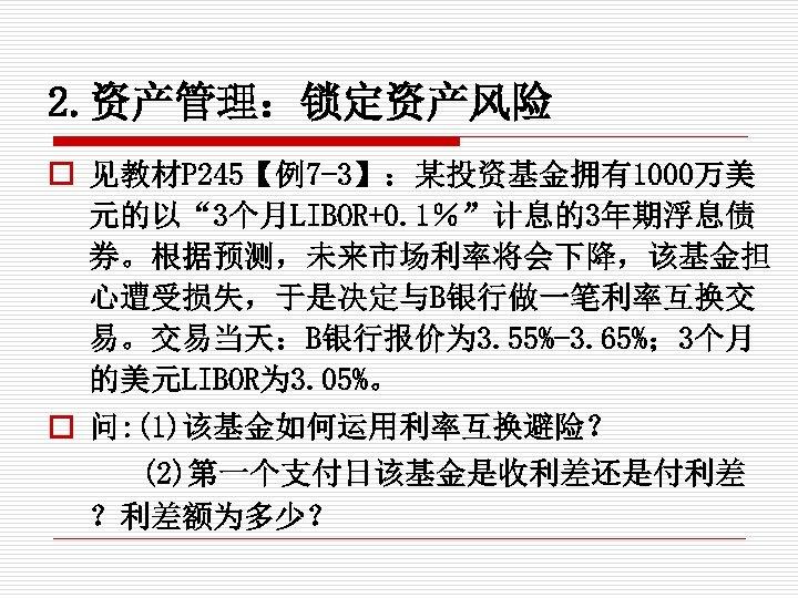 """2. 资产管理:锁定资产风险 o 见教材P 245【例7 -3】:某投资基金拥有1000万美 元的以"""" 3个月LIBOR+0. 1%""""计息的3年期浮息债 券。根据预测,未来市场利率将会下降,该基金担 心遭受损失,于是决定与B银行做一笔利率互换交 易。交易当天:B银行报价为 3. 55%-3."""