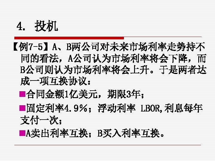 4. 投机 【例7 -5】A、B两公司对未来市场利率走势持不 同的看法,A公司认为市场利率将会下降,而 B公司则认为市场利率将会上升。于是两者达 成一项互换协议: 合同金额 1亿美元,期限 3年; 固定利率4. 9%;浮动利率 LBOR, 利息每年