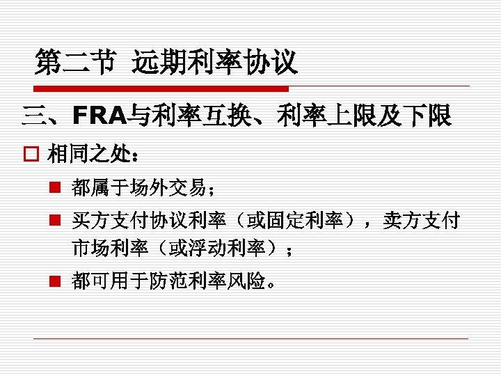 第二节 远期利率协议 三、FRA与利率互换、利率上限及下限 o 相同之处: n 都属于场外交易; n 买方支付协议利率(或固定利率),卖方支付 市场利率(或浮动利率); n 都可用于防范利率风险。