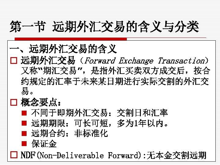 """第一节 远期外汇交易的含义与分类 一、远期外汇交易的含义 o 远期外汇交易(Forward Exchange Transaction) 又称""""期汇交易"""",是指外汇买卖双方成交后,按合 约规定的汇率于未来某日期进行实际交割的外汇交 易。 o 概念要点: n n"""