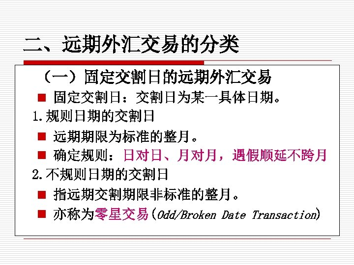 二、远期外汇交易的分类 (一)固定交割日的远期外汇交易 n 固定交割日:交割日为某一具体日期。 1. 规则日期的交割日 n 远期期限为标准的整月。 n 确定规则:日对日、月对月,遇假顺延不跨月 2. 不规则日期的交割日 n 指远期交割期限非标准的整月。