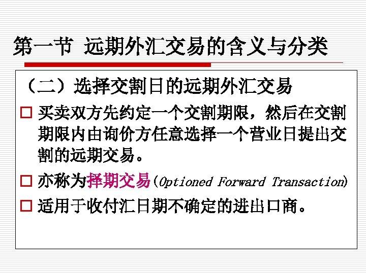 第一节 远期外汇交易的含义与分类 (二)选择交割日的远期外汇交易 o 买卖双方先约定一个交割期限,然后在交割 期限内由询价方任意选择一个营业日提出交 割的远期交易。 o 亦称为择期交易(Optioned Forward Transaction) o 适用于收付汇日期不确定的进出口商。