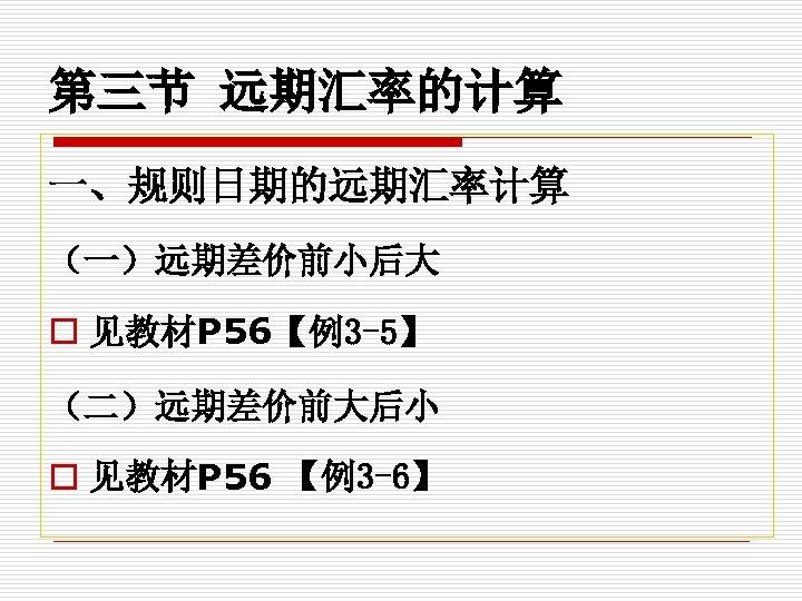 第三节 远期汇率的计算 一、规则日期的远期汇率计算 (一)远期差价前小后大 o 见教材P 56【例3 -5】 (二)远期差价前大后小 o 见教材P 56 【例3 -6】