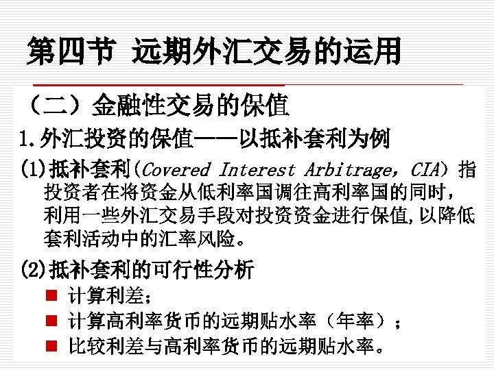 第四节 远期外汇交易的运用 (二)金融性交易的保值 1. 外汇投资的保值——以抵补套利为例 (1)抵补套利(Covered Interest Arbitrage,CIA)指 投资者在将资金从低利率国调往高利率国的同时, 利用一些外汇交易手段对投资资金进行保值, 以降低 套利活动中的汇率风险。 (2)抵补套利的可行性分析 n