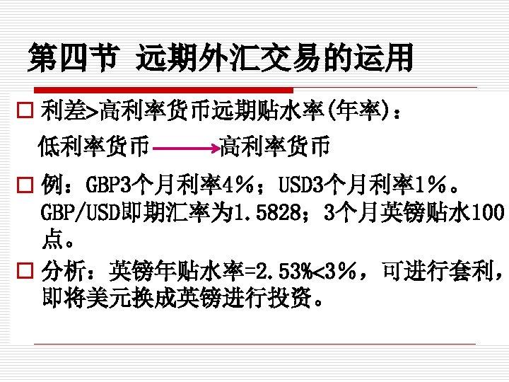 第四节 远期外汇交易的运用 o 利差 高利率货币远期贴水率(年率): 低利率货币 高利率货币 o 例:GBP 3个月利率4%;USD 3个月利率1%。 GBP/USD即期汇率为 1. 5828;