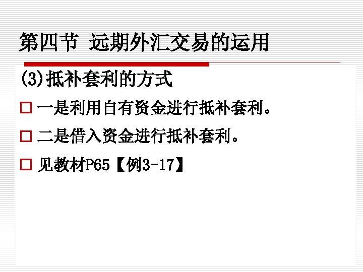 第四节 远期外汇交易的运用 (3)抵补套利的方式 o 一是利用自有资金进行抵补套利。 o 二是借入资金进行抵补套利。 o 见教材P 65【例3 -17】
