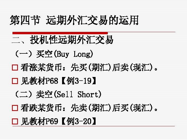 第四节 远期外汇交易的运用 二、投机性远期外汇交易 (一)买空(Buy Long) o 看涨某货币:先买(期汇)后卖(现汇)。 o 见教材P 68【例3 -19】 (二)卖空(Sell Short) o