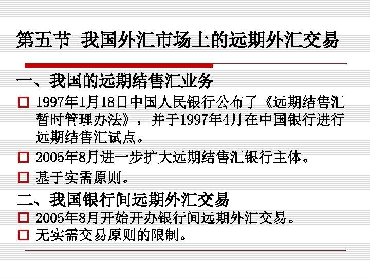 第五节 我国外汇市场上的远期外汇交易 一、我国的远期结售汇业务 o 1997年 1月18日中国人民银行公布了《远期结售汇 暂时管理办法》,并于1997年 4月在中国银行进行 远期结售汇试点。 o 2005年 8月进一步扩大远期结售汇银行主体。 o 基于实需原则。
