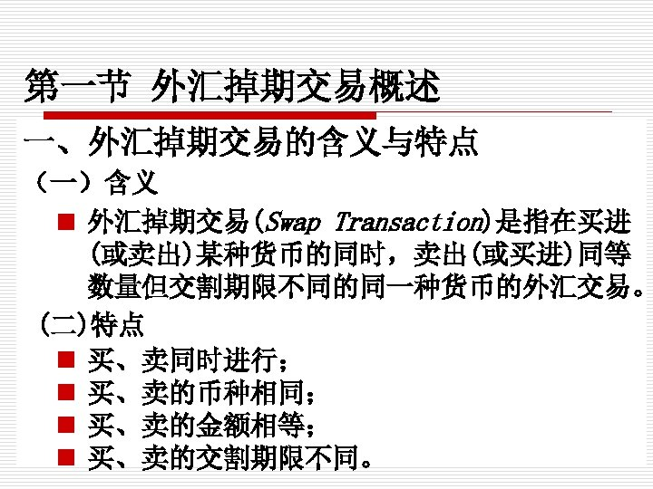 第一节 外汇掉期交易概述 一、外汇掉期交易的含义与特点 (一)含义 n 外汇掉期交易(Swap Transaction)是指在买进 (或卖出)某种货币的同时,卖出(或买进)同等 数量但交割期限不同的同一种货币的外汇交易。 (二)特点 n 买、卖同时进行; n 买、卖的币种相同;