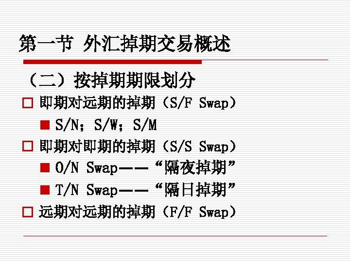 """第一节 外汇掉期交易概述 (二)按掉期期限划分 o 即期对远期的掉期(S/F Swap) n S/N;S/W;S/M o 即期对即期的掉期(S/S Swap) n O/N Swap——""""隔夜掉期"""""""