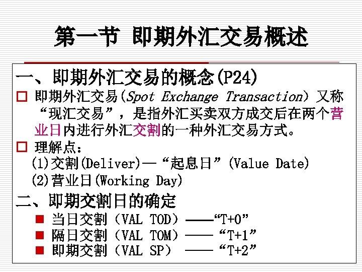 """第一节 即期外汇交易概述 一、即期外汇交易的概念(P 24) o 即期外汇交易(Spot Exchange Transaction)又称 """"现汇交易"""",是指外汇买卖双方成交后在两个营 业日内进行外汇交割的一种外汇交易方式。 o 理解点: (1)交割(Deliver)—""""起息日""""(Value Date)"""