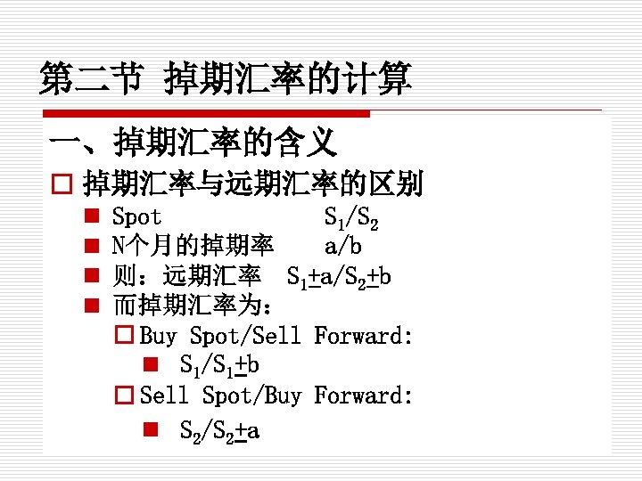 第二节 掉期汇率的计算 一、掉期汇率的含义 o 掉期汇率与远期汇率的区别 n n Spot S 1/S 2 N个月的掉期率 a/b 则:远期汇率