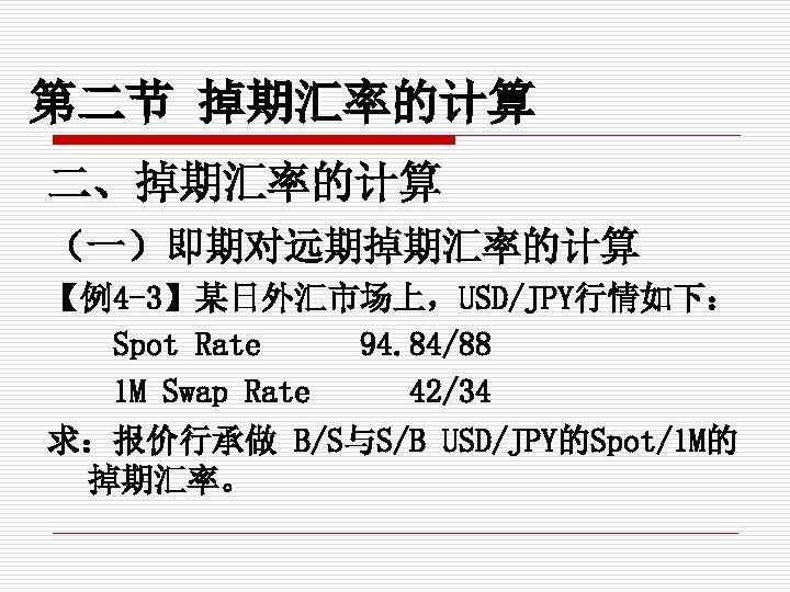 第二节 掉期汇率的计算 二、掉期汇率的计算 (一)即期对远期掉期汇率的计算 【例4 -3】某日外汇市场上,USD/JPY行情如下: Spot Rate 94. 84/88 1 M Swap Rate