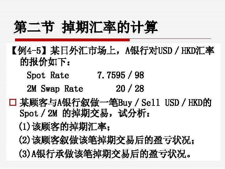 第二节 掉期汇率的计算 【例4 -5】某日外汇市场上,A银行对USD/HKD汇率 的报价如下: Spot Rate   7. 7595/ 98 2 M Swap