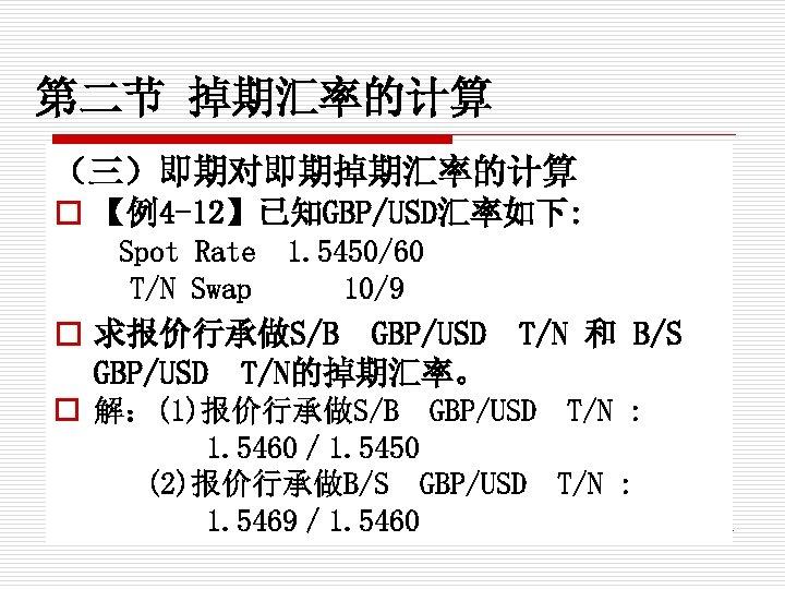 第二节 掉期汇率的计算 (三)即期对即期掉期汇率的计算 o 【例4 -12】已知GBP/USD汇率如下: Spot Rate T/N Swap 1. 5450/60 10/9 o
