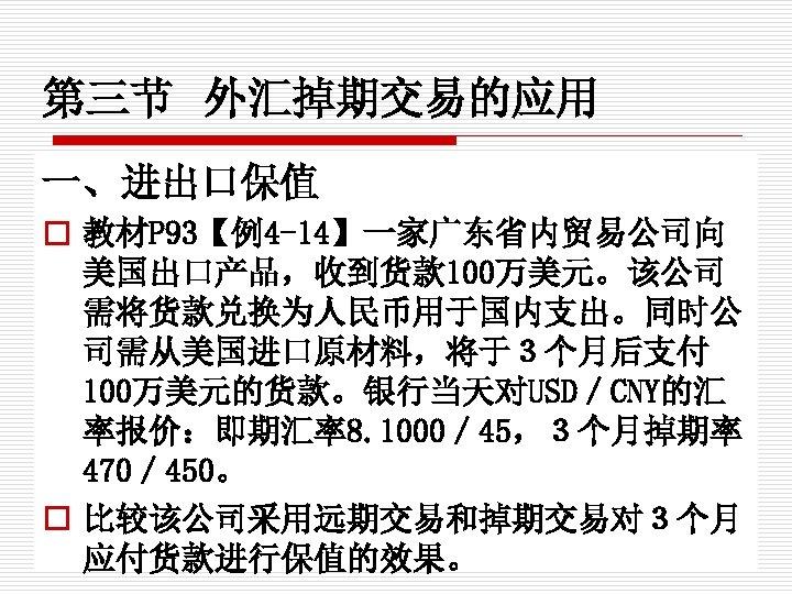 第三节 外汇掉期交易的应用 一、进出口保值 o 教材P 93【例4 -14】一家广东省内贸易公司向 美国出口产品,收到货款 100万美元。该公司 需将货款兑换为人民币用于国内支出。同时公 司需从美国进口原材料,将于3个月后支付 100万美元的货款。银行当天对USD/CNY的汇 率报价:即期汇率8. 1000/