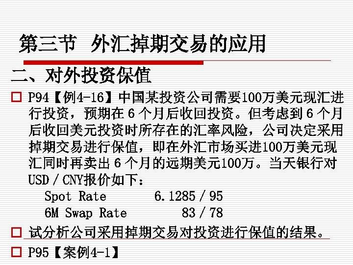 第三节 外汇掉期交易的应用 二、对外投资保值 o P 94【例4 -16】中国某投资公司需要100万美元现汇进 行投资,预期在6个月后收回投资。但考虑到6个月 后收回美元投资时所存在的汇率风险,公司决定采用 掉期交易进行保值,即在外汇市场买进 100万美元现 汇同时再卖出6个月的远期美元100万。当天银行对 USD/CNY报价如下: Spot
