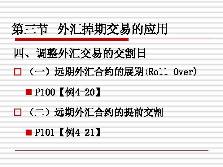 第三节 外汇掉期交易的应用 四、调整外汇交易的交割日 o (一)远期外汇合约的展期(Roll Over) n P 100【例4 -20】 o (二)远期外汇合约的提前交割 n P