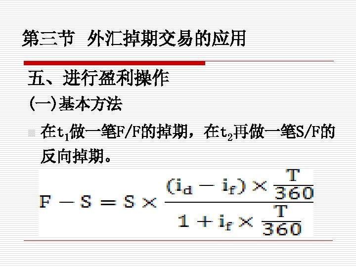 第三节 外汇掉期交易的应用 五、进行盈利操作 (一)基本方法 n 在t 1做一笔F/F的掉期,在t 2再做一笔S/F的 反向掉期。