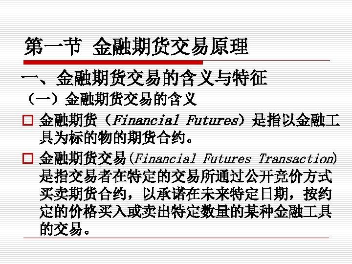 第一节 金融期货交易原理 一、金融期货交易的含义与特征 (一)金融期货交易的含义 o 金融期货(Financial Futures)是指以金融 具为标的物的期货合约。 o 金融期货交易(Financial Futures Transaction) 是指交易者在特定的交易所通过公开竞价方式 买卖期货合约,以承诺在未来特定日期,按约