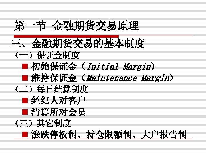 第一节 金融期货交易原理 三、金融期货交易的基本制度 (一)保证金制度 n 初始保证金(Initial Margin) n 维持保证金(Maintenance Margin) (二)每日结算制度 n 经纪人对客户 n