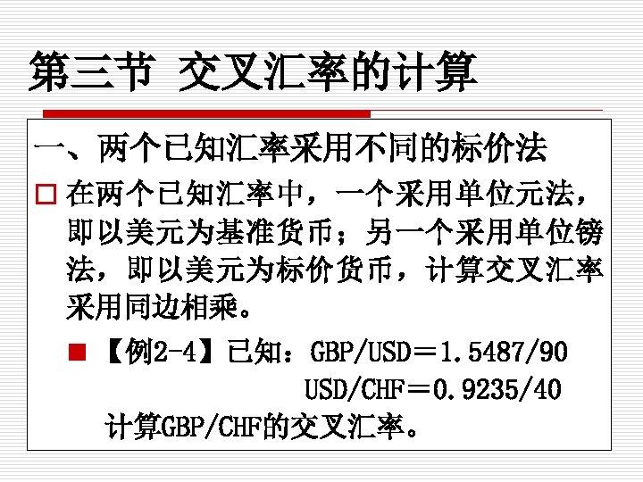 第三节 交叉汇率的计算 一、两个已知汇率采用不同的标价法 o 在两个已知汇率中,一个采用单位元法, 即以美元为基准货币;另一个采用单位镑 法,即以美元为标价货币,计算交叉汇率 采用同边相乘。 n 【例2 -4】已知:GBP/USD= 1. 5487/90 USD/CHF=