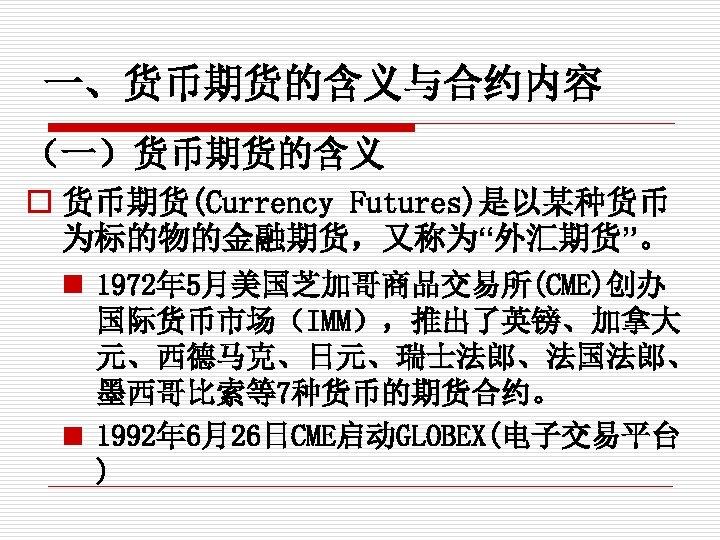 """一、货币期货的含义与合约内容 (一)货币期货的含义 o 货币期货(Currency Futures)是以某种货币 为标的物的金融期货,又称为""""外汇期货""""。 n 1972年 5月美国芝加哥商品交易所(CME)创办 国际货币市场(IMM),推出了英镑、加拿大 元、西德马克、日元、瑞士法郎、法国法郎、 墨西哥比索等7种货币的期货合约。 n 1992年"""