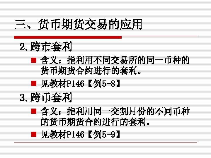 三、货币期货交易的应用 2. 跨市套利 n 含义:指利用不同交易所的同一币种的 货币期货合约进行的套利。 n 见教材P 146【例5 -8】 3. 跨币套利 n 含义:指利用同一交割月份的不同币种