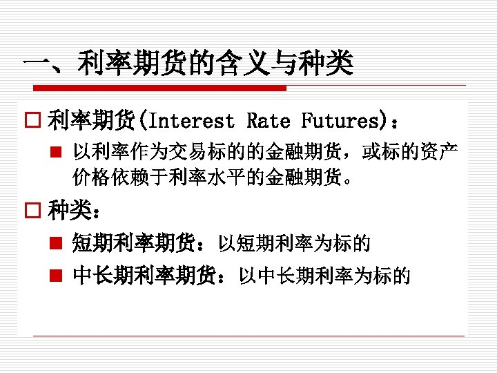 一、利率期货的含义与种类 o 利率期货(Interest Rate Futures): n 以利率作为交易标的的金融期货,或标的资产 价格依赖于利率水平的金融期货。 o 种类: n 短期利率期货:以短期利率为标的 n 中长期利率期货:以中长期利率为标的