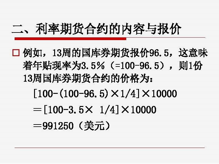 二、利率期货合约的内容与报价 o 例如,13周的国库券期货报价 96. 5,这意味 着年贴现率为 3. 5%(=100 -96. 5),则 1份 13周国库券期货合约的价格为: [100 -(100