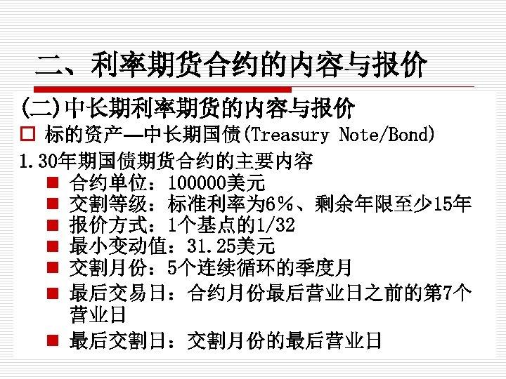 二、利率期货合约的内容与报价 (二)中长期利率期货的内容与报价 o 标的资产—中长期国债(Treasury Note/Bond) 1. 30年期国债期货合约的主要内容 n 合约单位: 100000美元 n 交割等级:标准利率为 6%、剩余年限至少 15年