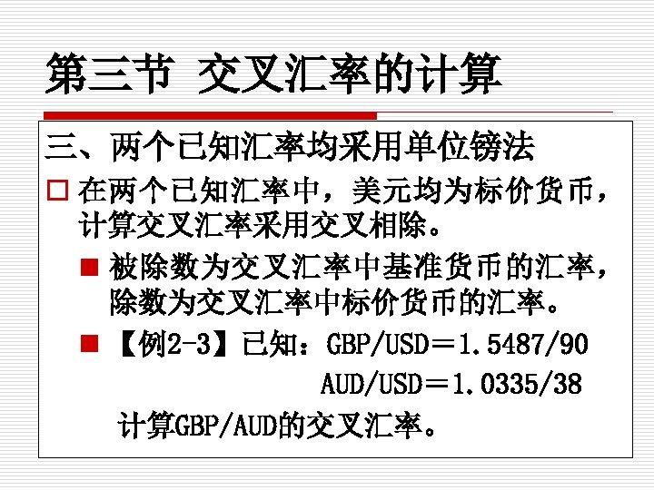 第三节 交叉汇率的计算 三、两个已知汇率均采用单位镑法 o 在两个已知汇率中,美元均为标价货币, 计算交叉汇率采用交叉相除。 n 被除数为交叉汇率中基准货币的汇率, 除数为交叉汇率中标价货币的汇率。 n 【例2 -3】已知:GBP/USD= 1. 5487/90