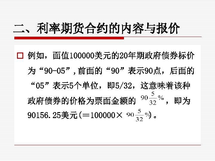 """二、利率期货合约的内容与报价 o 例如,面值 100000美元的20年期政府债券标价 为"""" 90 -05"""", 前面的"""" 90""""表示 90点,后面的 """" 05""""表示 5个单位,即 5/32,这意味着该种"""