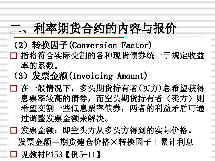 二、利率期货合约的内容与报价 (2)转换因子(Conversion Factor) o 指将符合实际交割的各种现货债券统一于规定收益 率的系数。 (3)发票金额(Invoicing Amount) o 在一般情况下,多头期货持有者(买方)总希望获得 息票率较高的债券,而空头期货持有者(卖方)则 希望交割一些低息票率债券,两者的利益矛盾可通 过调整发票金额来解决。 o