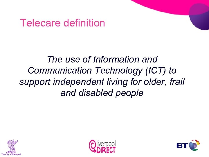 Telecare definition The use of Information and Communication Technology (ICT) to support independent living
