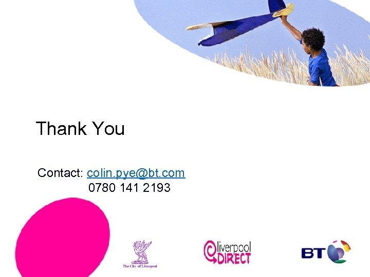 Thank You Contact: colin. pye@bt. com 0780 141 2193