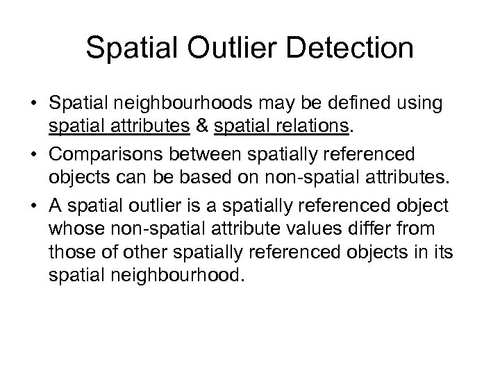 Spatial Outlier Detection • Spatial neighbourhoods may be defined using spatial attributes & spatial